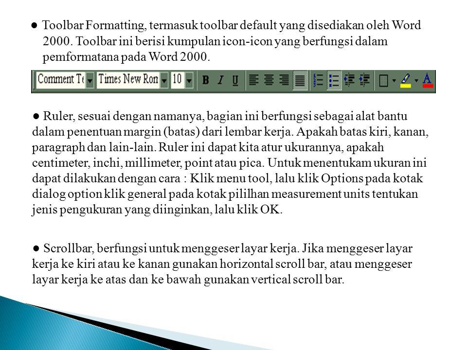 ● Toolbar Formatting, termasuk toolbar default yang disediakan oleh Word 2000. Toolbar ini berisi kumpulan icon-icon yang berfungsi dalam pemformatana pada Word 2000.