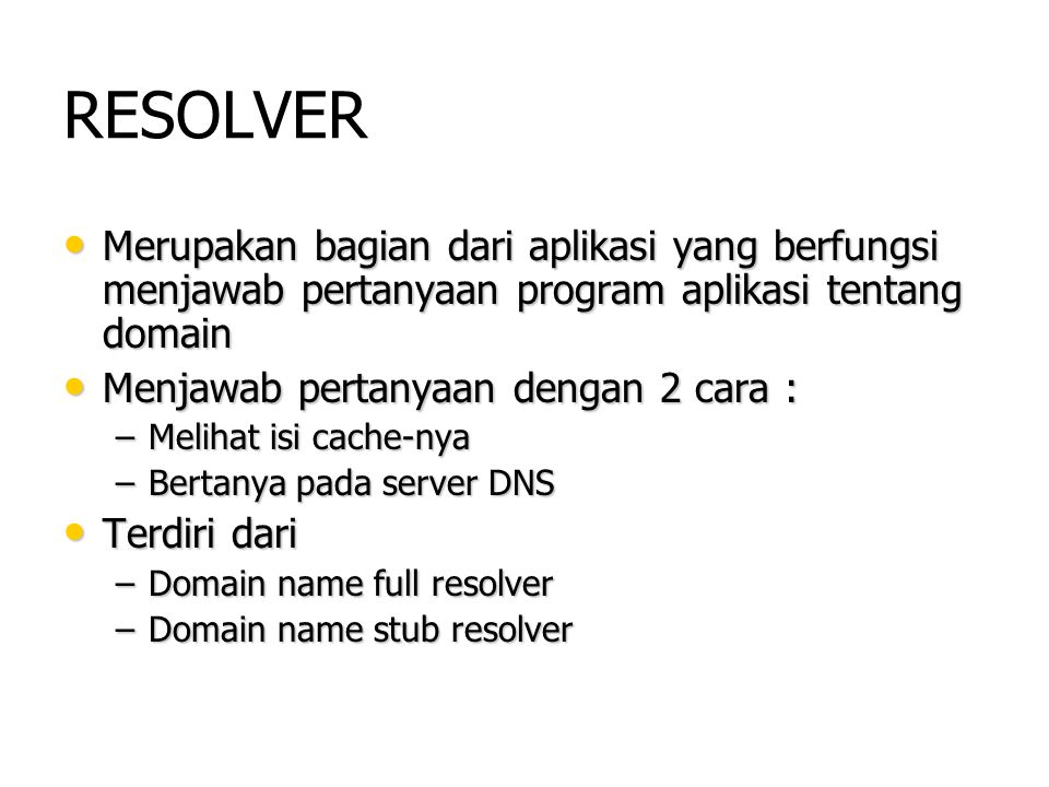 RESOLVER Merupakan bagian dari aplikasi yang berfungsi menjawab pertanyaan program aplikasi tentang domain.