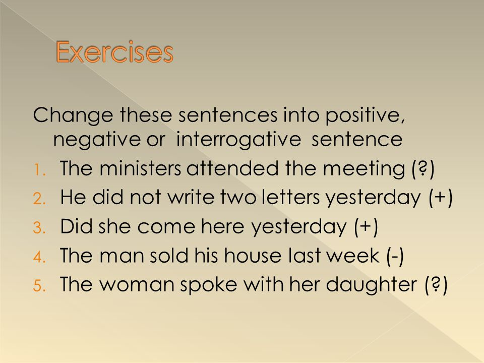 Exercises Change these sentences into positive, negative or interrogative sentence. The ministers attended the meeting ( )