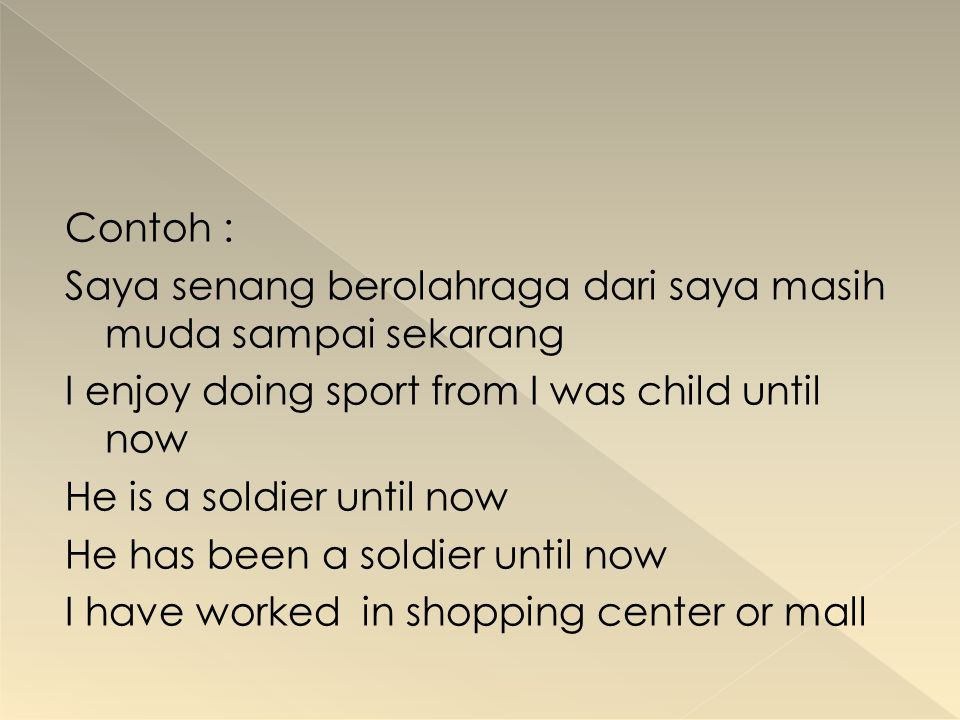 Contoh : Saya senang berolahraga dari saya masih muda sampai sekarang I enjoy doing sport from I was child until now He is a soldier until now He has been a soldier until now I have worked in shopping center or mall