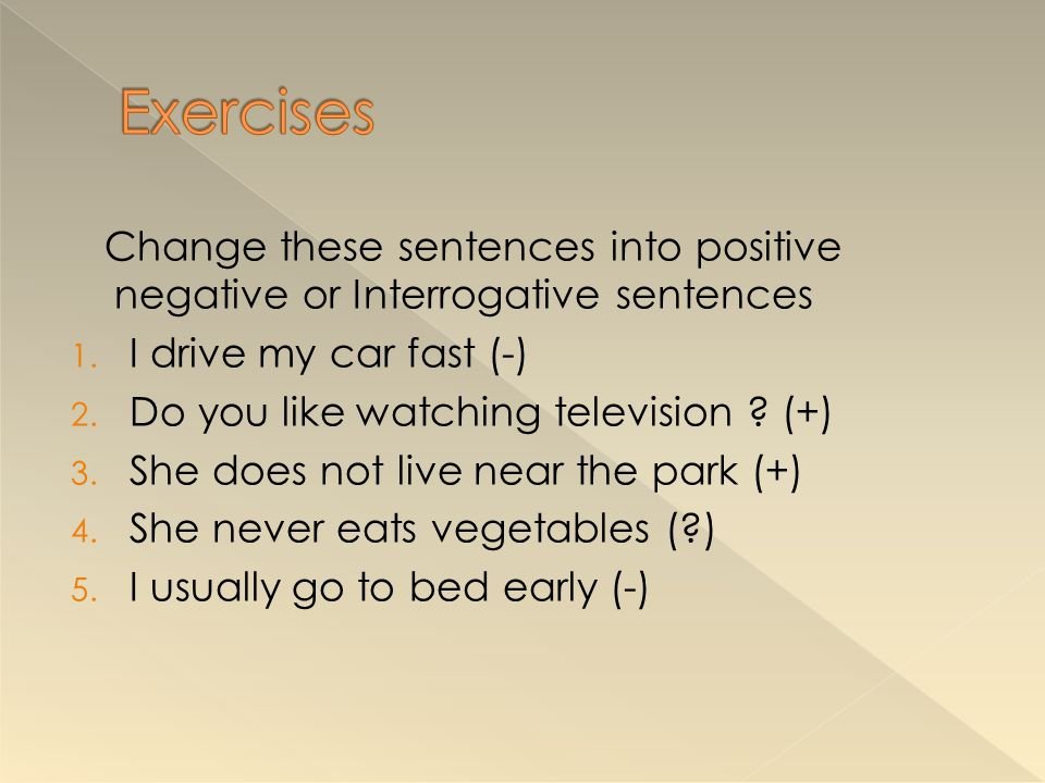 Exercises Change these sentences into positive negative or Interrogative sentences. I drive my car fast (-)