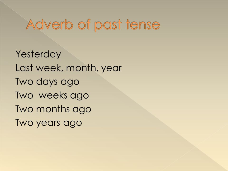 Adverb of past tense Yesterday Last week, month, year Two days ago Two weeks ago Two months ago Two years ago
