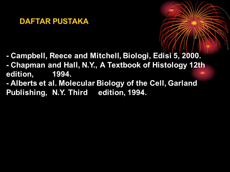 DAFTAR PUSTAKA - Campbell, Reece and Mitchell, Biologi, Edisi 5, 2000. - Chapman and Hall, N.Y., A Textbook of Histology 12th edition, 1994.