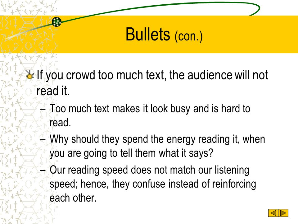 Bullets (con.) If you crowd too much text, the audience will not read it. Too much text makes it look busy and is hard to read.