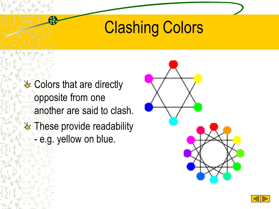 Clashing Colors Colors that are directly opposite from one another are said to clash.