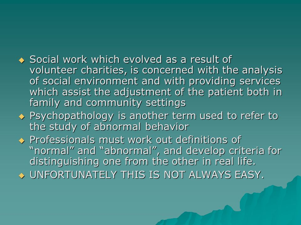 Social work which evolved as a result of volunteer charities, is concerned with the analysis of social environment and with providing services which assist the adjustment of the patient both in family and community settings