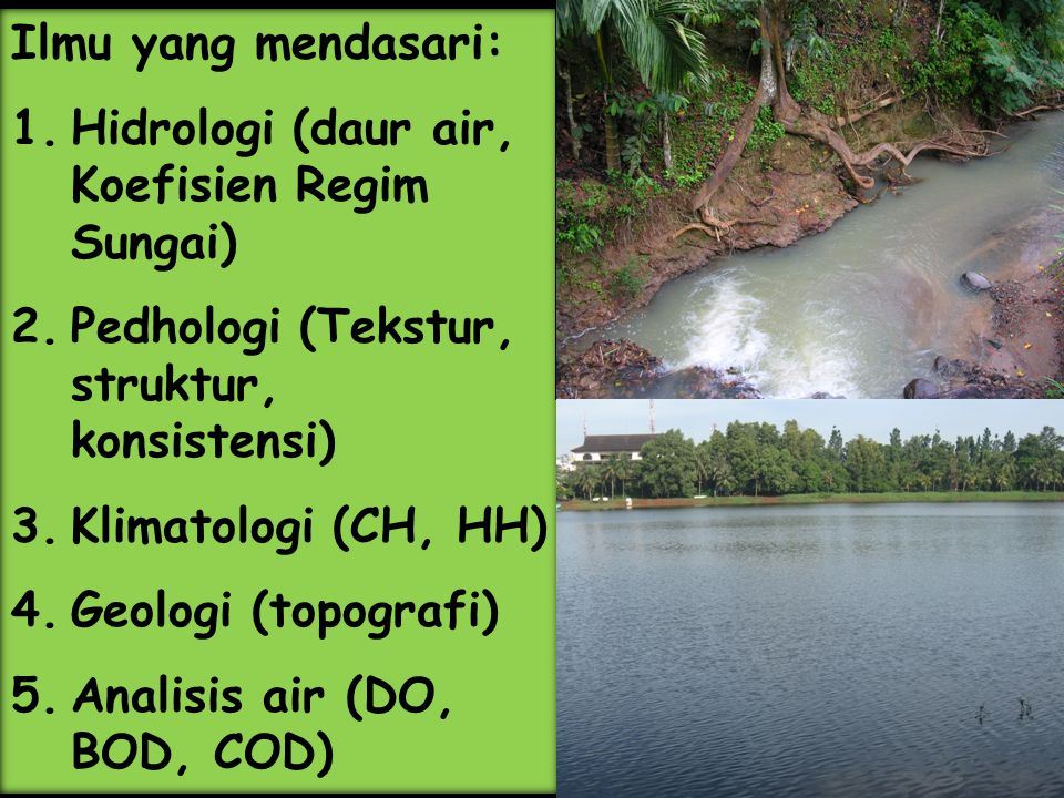 Ilmu yang mendasari: Hidrologi (daur air, Koefisien Regim Sungai) Pedhologi (Tekstur, struktur, konsistensi)