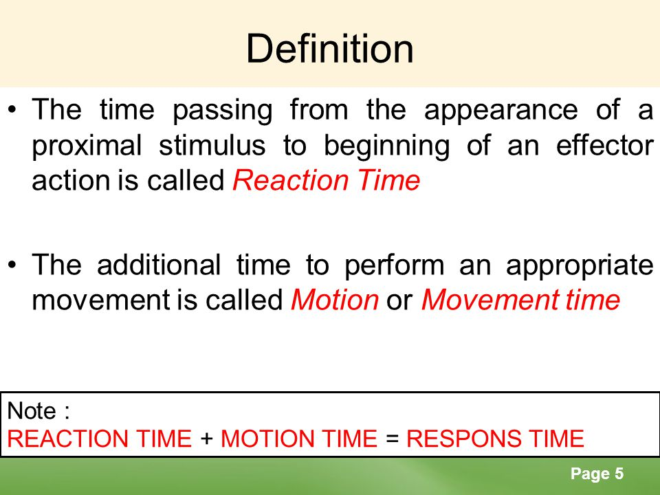 Definition The time passing from the appearance of a proximal stimulus to beginning of an effector action is called Reaction Time.