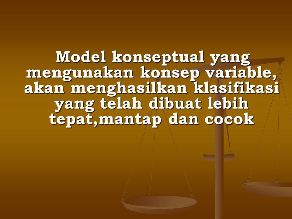 Model konseptual yang mengunakan konsep variable, akan menghasilkan klasifikasi yang telah dibuat lebih tepat,mantap dan cocok