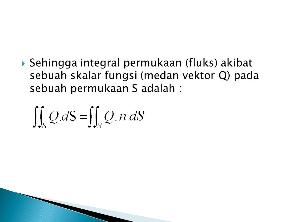 Sehingga integral permukaan (fluks) akibat sebuah skalar fungsi (medan vektor Q) pada sebuah permukaan S adalah :