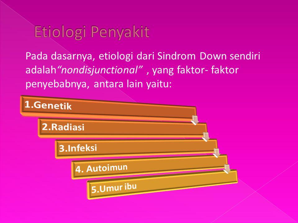 Etiologi Penyakit Pada dasarnya, etiologi dari Sindrom Down sendiri adalah nondisjunctional , yang faktor- faktor penyebabnya, antara lain yaitu: