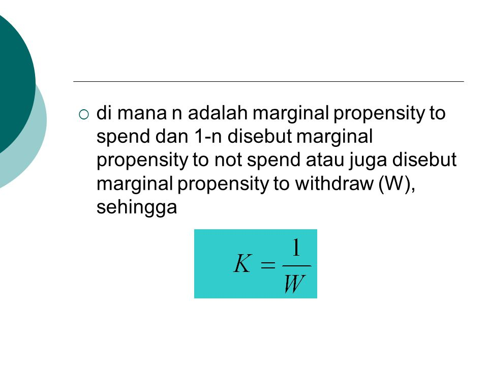 di mana n adalah marginal propensity to spend dan 1-n disebut marginal propensity to not spend atau juga disebut marginal propensity to withdraw (W), sehingga