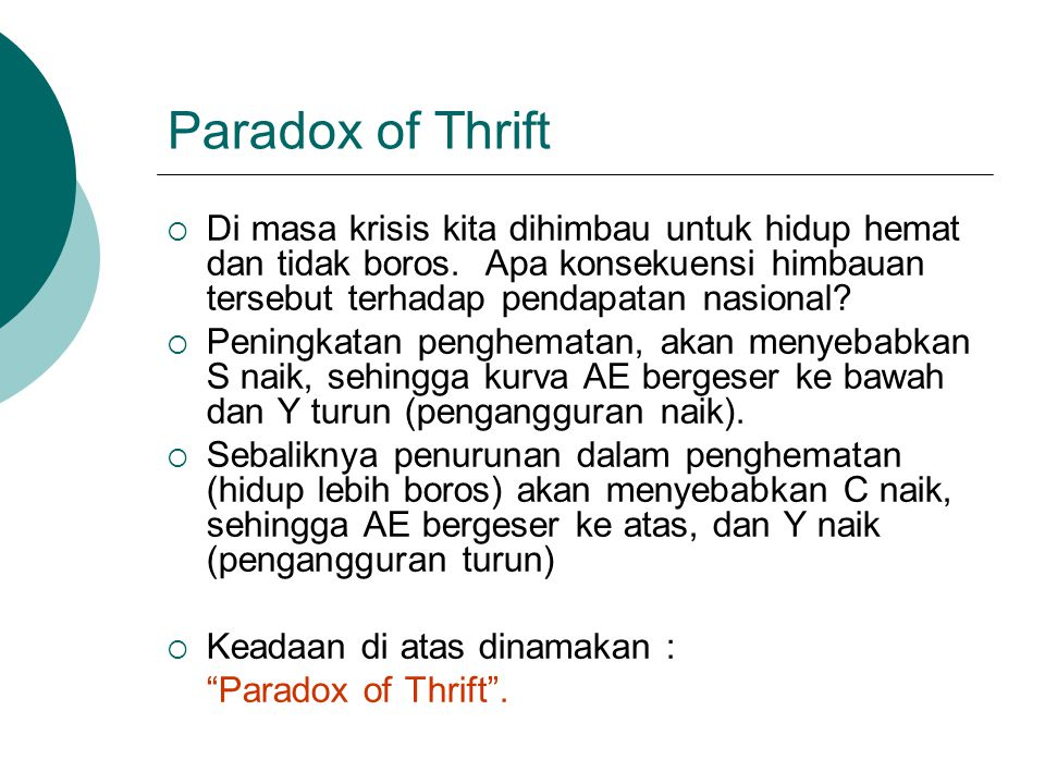 Paradox of Thrift Di masa krisis kita dihimbau untuk hidup hemat dan tidak boros. Apa konsekuensi himbauan tersebut terhadap pendapatan nasional