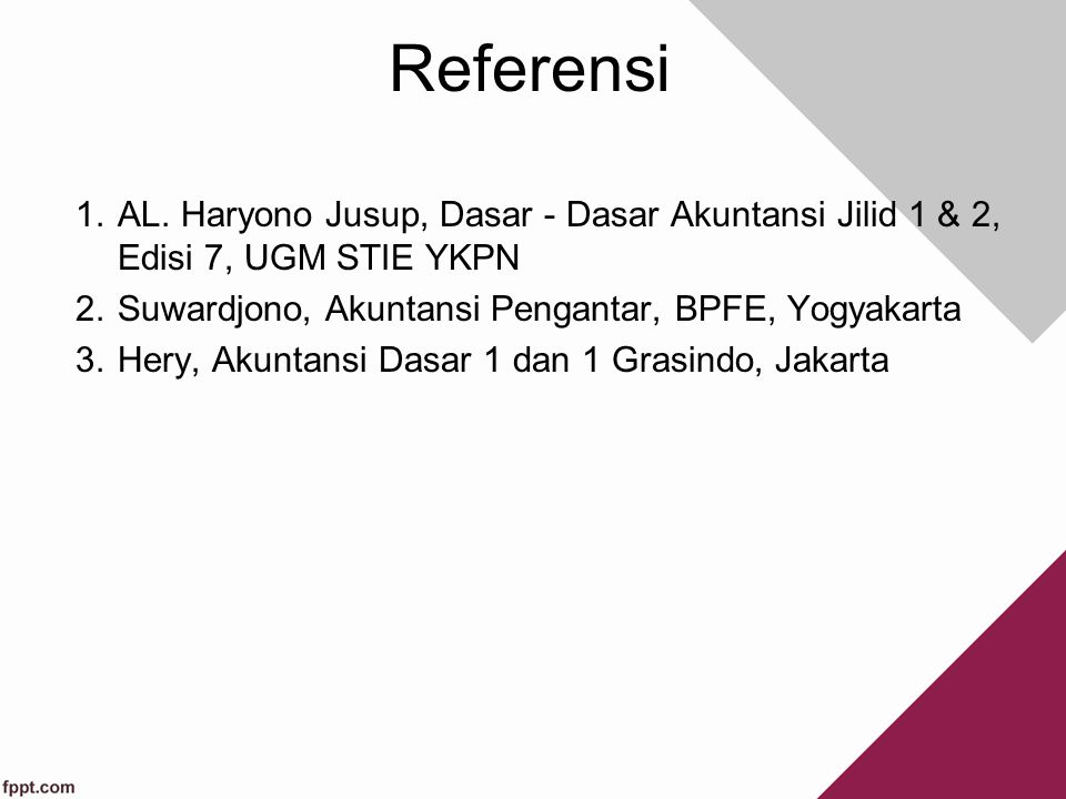 Referensi AL. Haryono Jusup, Dasar - Dasar Akuntansi Jilid 1 & 2, Edisi 7, UGM STIE YKPN. Suwardjono, Akuntansi Pengantar, BPFE, Yogyakarta.