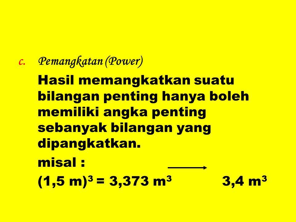Pemangkatan (Power) Hasil memangkatkan suatu bilangan penting hanya boleh memiliki angka penting sebanyak bilangan yang dipangkatkan.