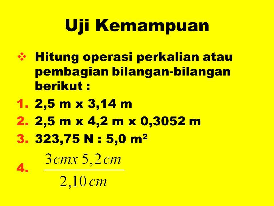 Uji Kemampuan Hitung operasi perkalian atau pembagian bilangan-bilangan berikut : 2,5 m x 3,14 m. 2,5 m x 4,2 m x 0,3052 m.