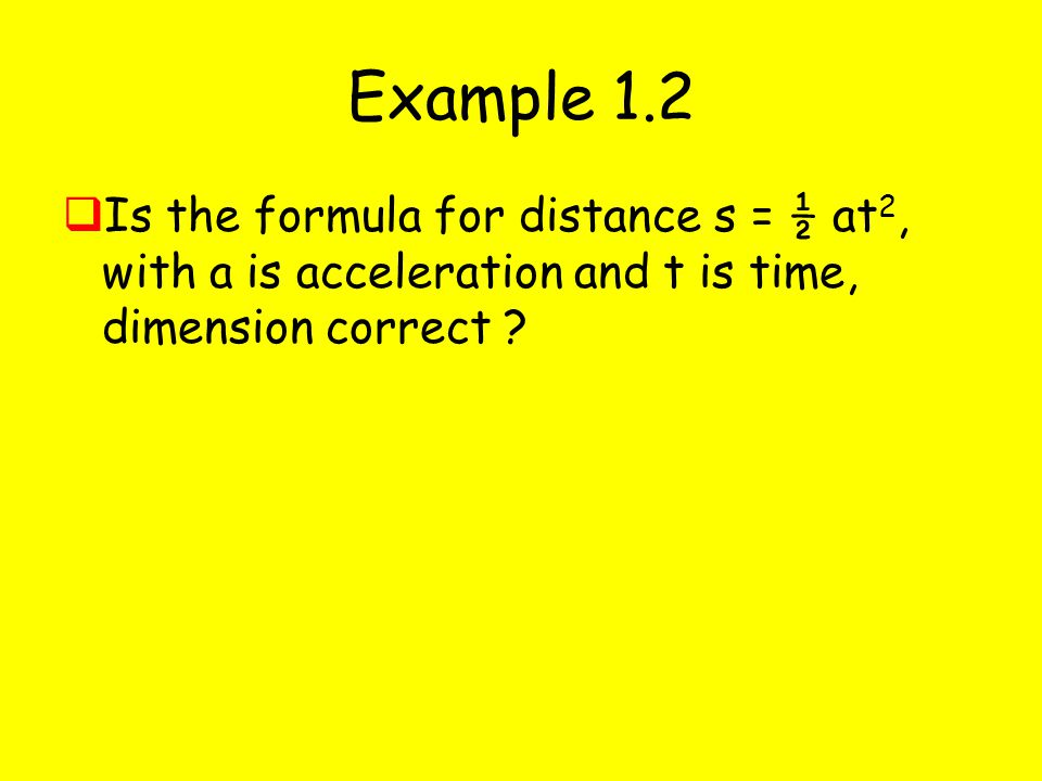 Example 1.2 Is the formula for distance s = ½ at2, with a is acceleration and t is time, dimension correct