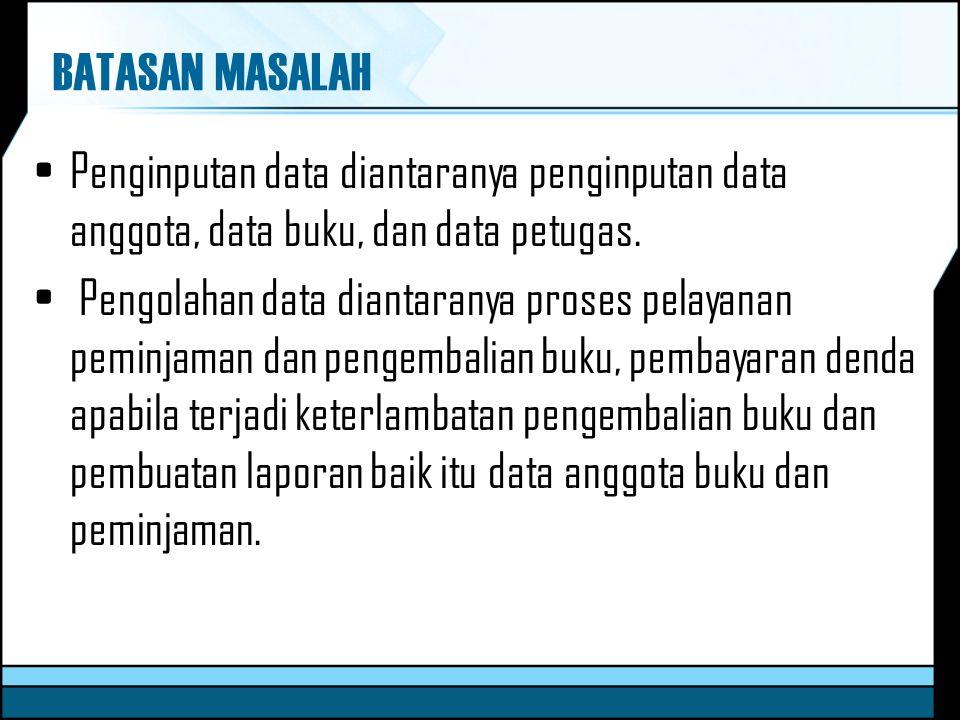 BATASAN MASALAH Penginputan data diantaranya penginputan data anggota, data buku, dan data petugas.