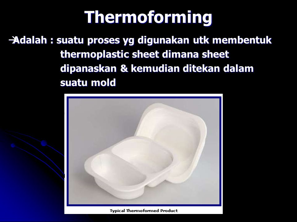 Thermoforming Adalah : suatu proses yg digunakan utk membentuk