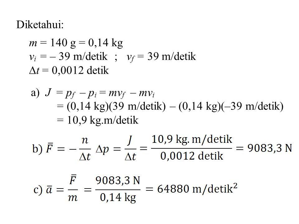 Diketahui: m = 140 g = 0,14 kg. vi = – 39 m/detik ; vf = 39 m/detik. t = 0,0012 detik. a) J = pf – pi = mvf – mvi.