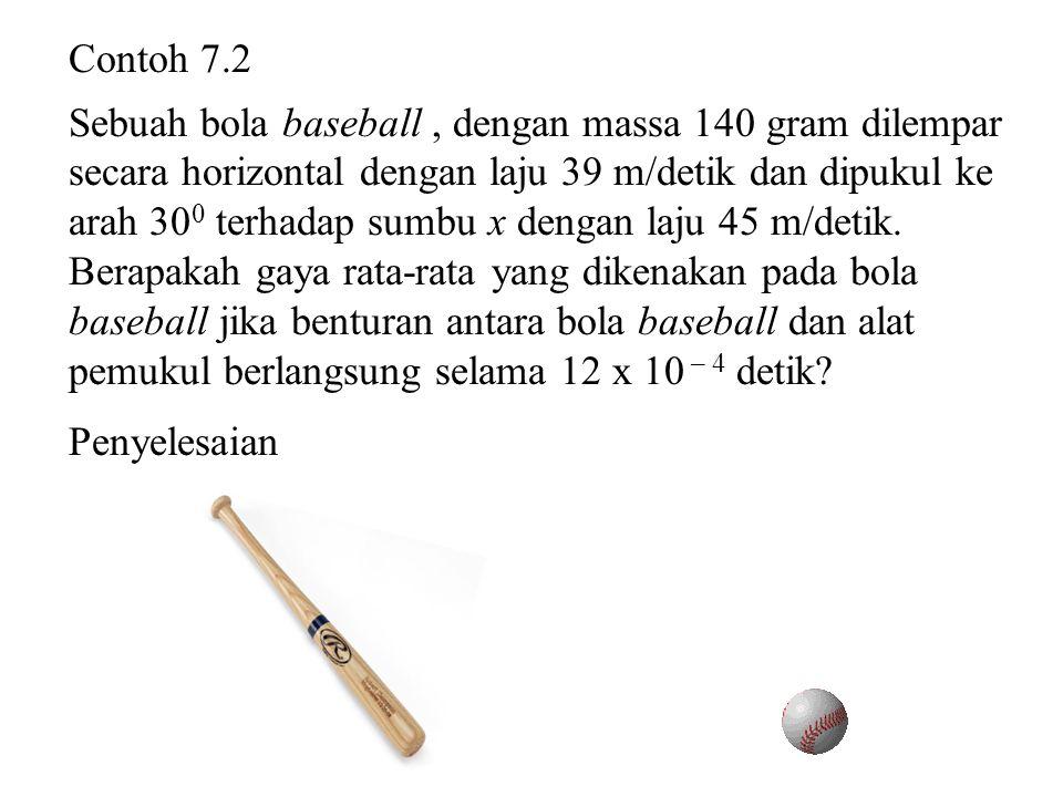 Contoh 7.2 Sebuah bola baseball , dengan massa 140 gram dilempar. secara horizontal dengan laju 39 m/detik dan dipukul ke.