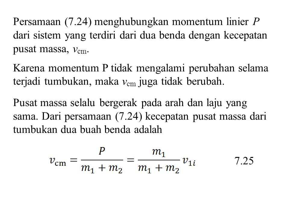 Persamaan (7.24) menghubungkan momentum linier P dari sistem yang terdiri dari dua benda dengan kecepatan pusat massa, vcm.