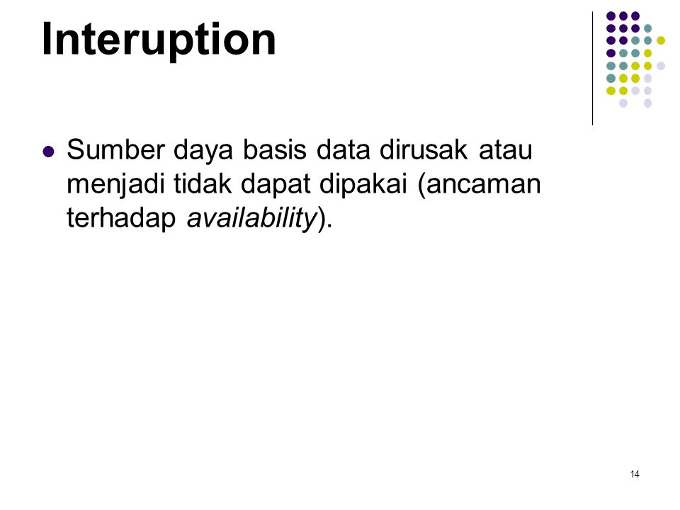 Interuption Sumber daya basis data dirusak atau menjadi tidak dapat dipakai (ancaman terhadap availability).