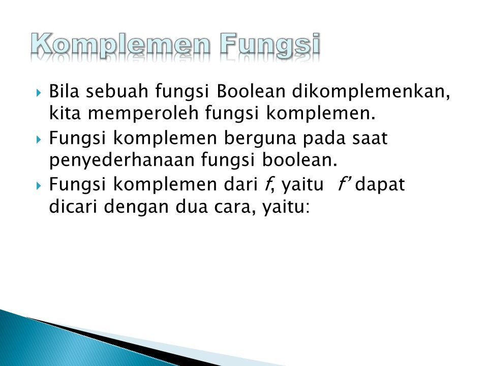 Komplemen Fungsi Bila sebuah fungsi Boolean dikomplemenkan, kita memperoleh fungsi komplemen.