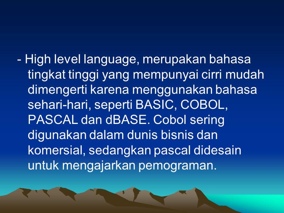 - High level language, merupakan bahasa tingkat tinggi yang mempunyai cirri mudah dimengerti karena menggunakan bahasa sehari-hari, seperti BASIC, COBOL, PASCAL dan dBASE.