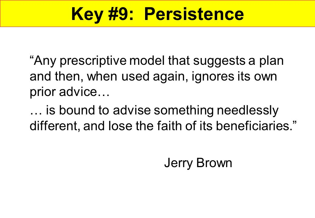 Key #9: Persistence Any prescriptive model that suggests a plan and then, when used again, ignores its own prior advice…