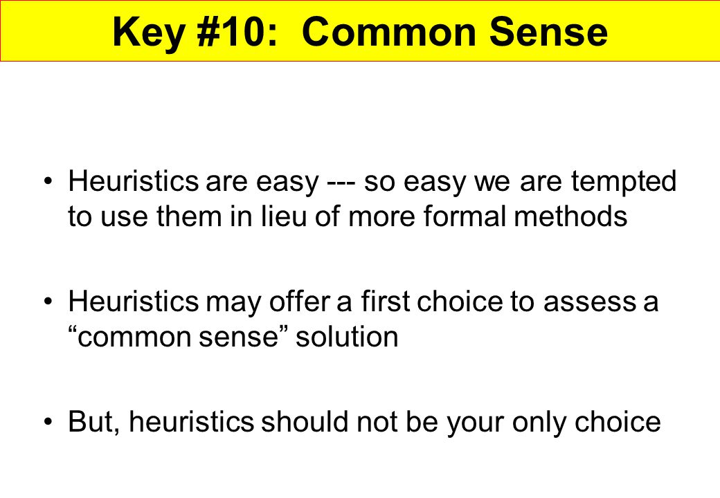 Key #10: Common Sense Heuristics are easy --- so easy we are tempted to use them in lieu of more formal methods.