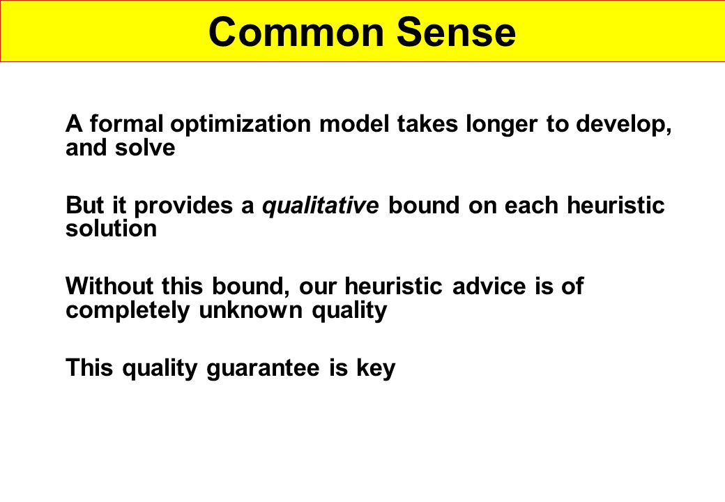 Common Sense A formal optimization model takes longer to develop, and solve. But it provides a qualitative bound on each heuristic solution.
