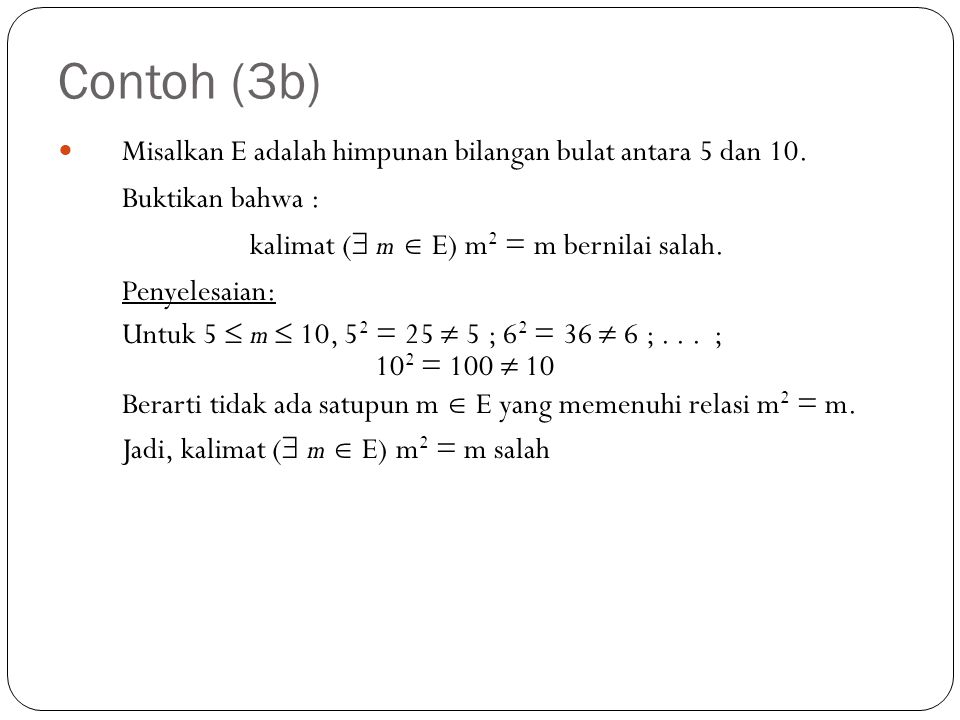 Contoh (3b) Misalkan E adalah himpunan bilangan bulat antara 5 dan 10. Buktikan bahwa : kalimat ( m  E) m2 = m bernilai salah.