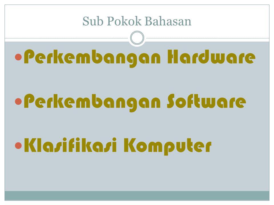 Perkembangan Hardware Perkembangan Software Klasifikasi Komputer