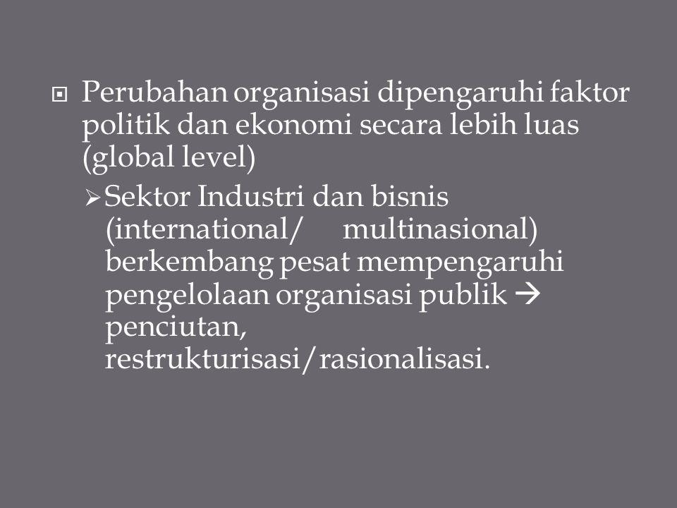 Perubahan organisasi dipengaruhi faktor politik dan ekonomi secara lebih luas (global level)