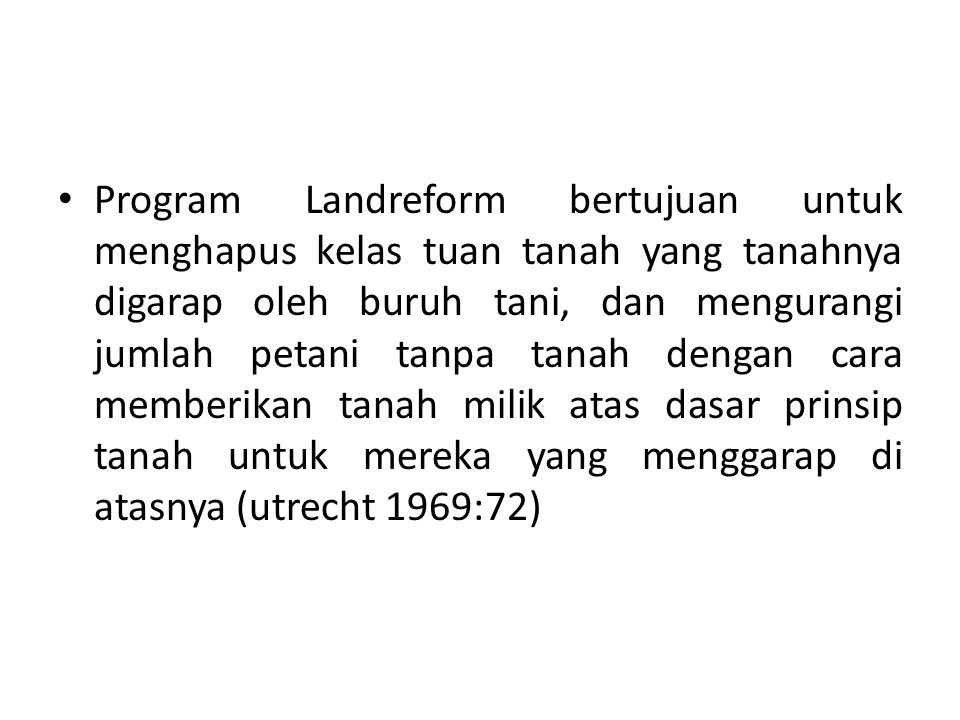 Program Landreform bertujuan untuk menghapus kelas tuan tanah yang tanahnya digarap oleh buruh tani, dan mengurangi jumlah petani tanpa tanah dengan cara memberikan tanah milik atas dasar prinsip tanah untuk mereka yang menggarap di atasnya (utrecht 1969:72)