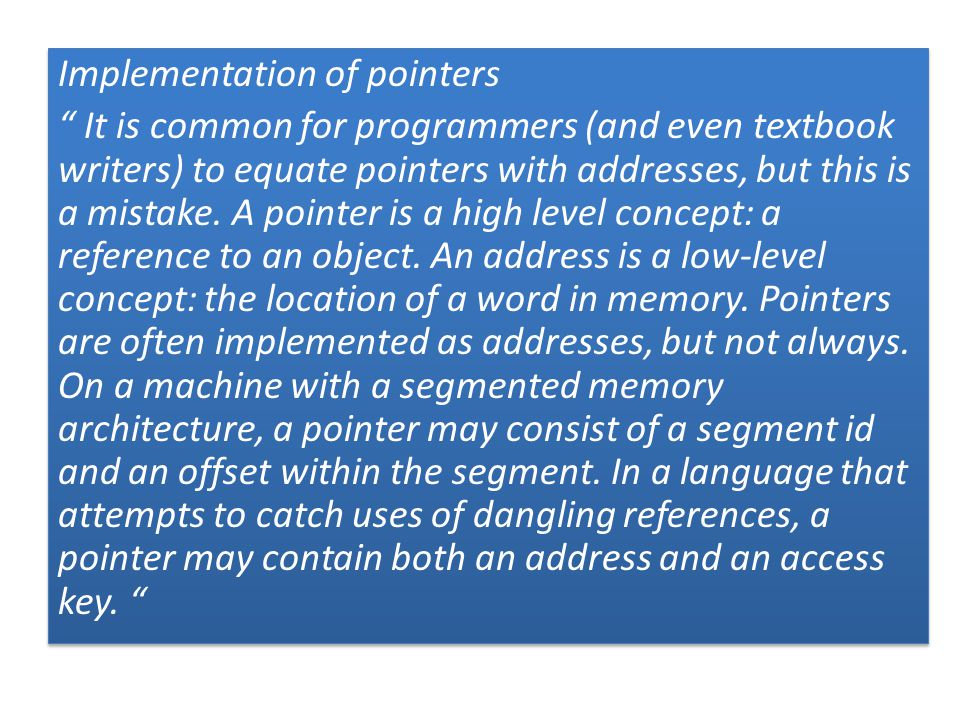 Implementation of pointers It is common for programmers (and even textbook writers) to equate pointers with addresses, but this is a mistake.