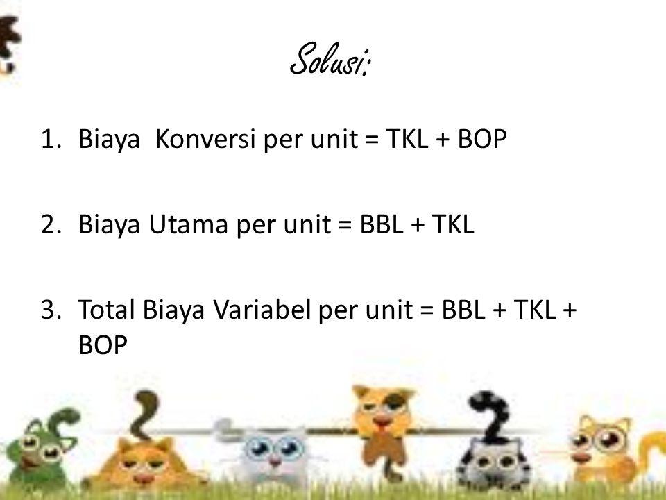 Solusi: Biaya Konversi per unit = TKL + BOP