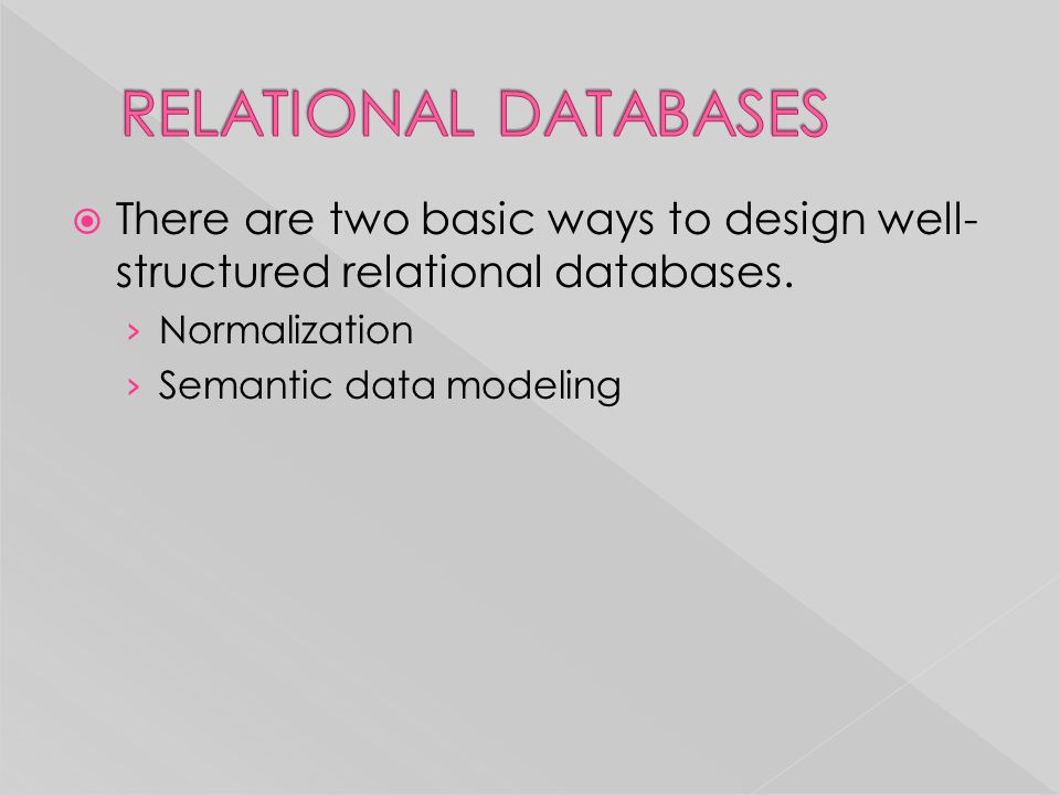 RELATIONAL DATABASES There are two basic ways to design well-structured relational databases. Normalization.