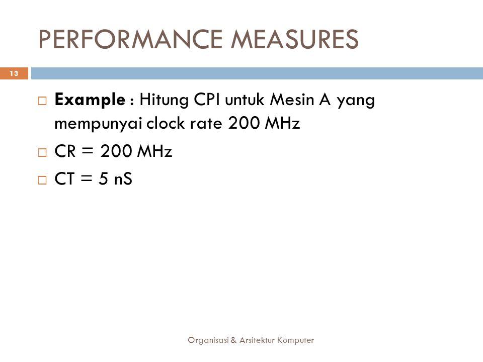 PERFORMANCE MEASURES Example : Hitung CPI untuk Mesin A yang mempunyai clock rate 200 MHz. CR = 200 MHz.