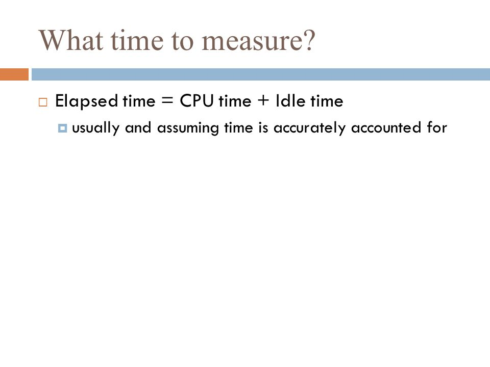 What time to measure Elapsed time = CPU time + Idle time