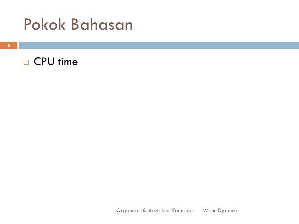 Pokok Bahasan CPU time Organisasi & Arsitektur Komputer Wisnu Djatmiko