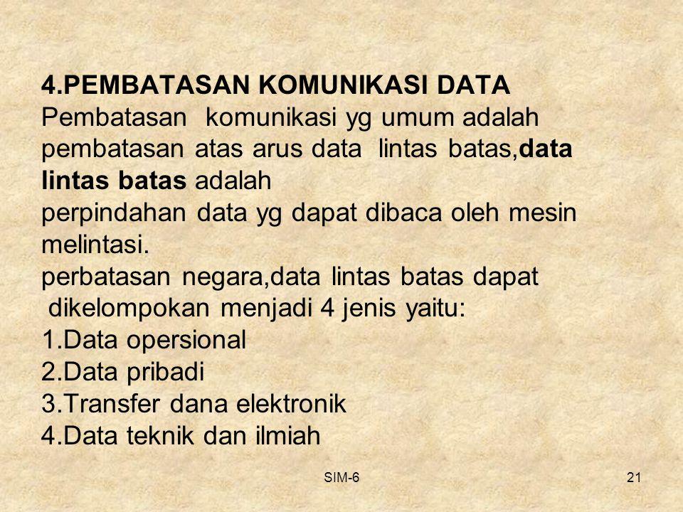 4.PEMBATASAN KOMUNIKASI DATA Pembatasan komunikasi yg umum adalah pembatasan atas arus data lintas batas,data lintas batas adalah perpindahan data yg dapat dibaca oleh mesin melintasi. perbatasan negara,data lintas batas dapat dikelompokan menjadi 4 jenis yaitu: 1.Data opersional 2.Data pribadi 3.Transfer dana elektronik 4.Data teknik dan ilmiah