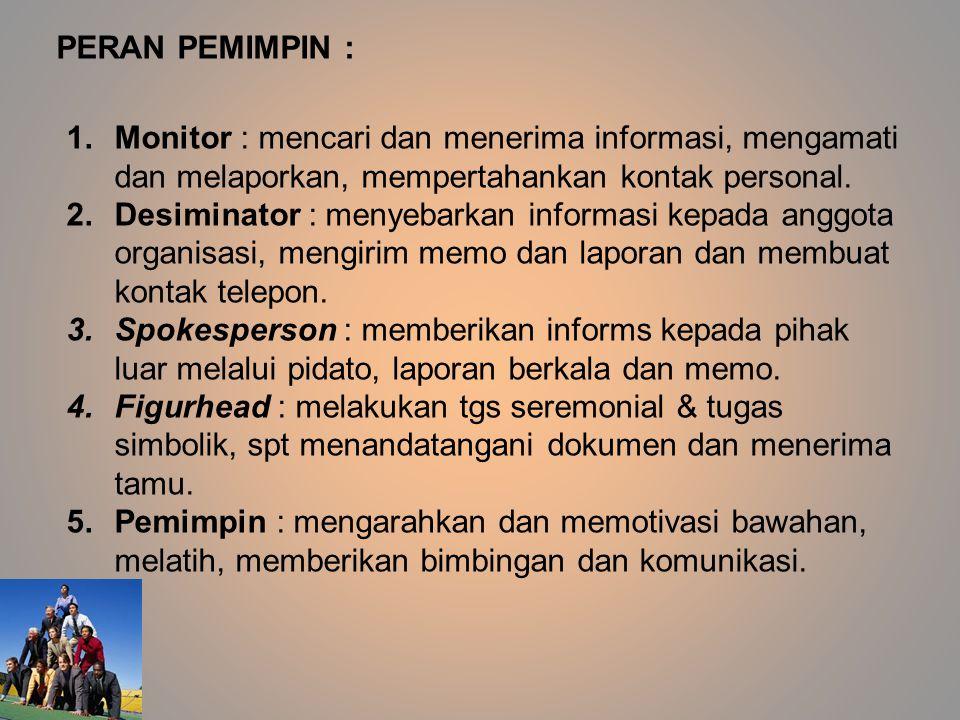 PERAN PEMIMPIN : Monitor : mencari dan menerima informasi, mengamati dan melaporkan, mempertahankan kontak personal.