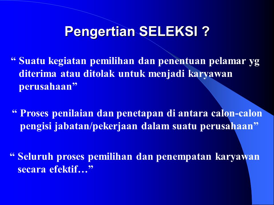 Pengertian SELEKSI Suatu kegiatan pemilihan dan penentuan pelamar yg. diterima atau ditolak untuk menjadi karyawan.
