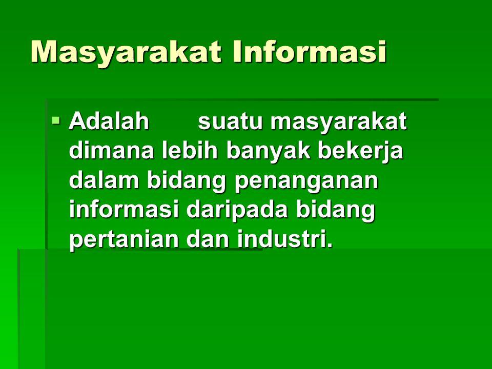 Masyarakat Informasi Adalah suatu masyarakat dimana lebih banyak bekerja dalam bidang penanganan informasi daripada bidang pertanian dan industri.