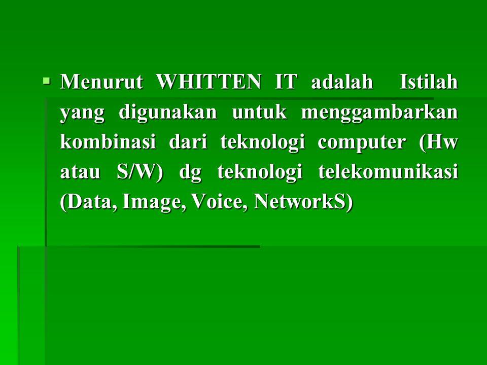 Menurut WHITTEN IT adalah Istilah yang digunakan untuk menggambarkan kombinasi dari teknologi computer (Hw atau S/W) dg teknologi telekomunikasi (Data, Image, Voice, NetworkS)