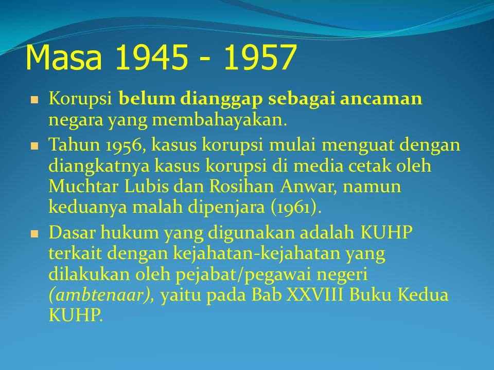 Masa 1945 - 1957 Korupsi belum dianggap sebagai ancaman negara yang membahayakan.