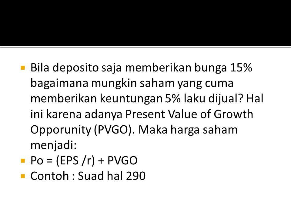 Bila deposito saja memberikan bunga 15% bagaimana mungkin saham yang cuma memberikan keuntungan 5% laku dijual Hal ini karena adanya Present Value of Growth Opporunity (PVGO). Maka harga saham menjadi: