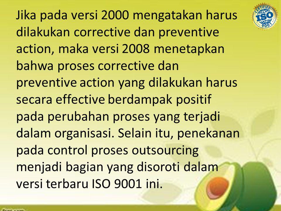 Jika pada versi 2000 mengatakan harus dilakukan corrective dan preventive action, maka versi 2008 menetapkan bahwa proses corrective dan preventive action yang dilakukan harus secara effective berdampak positif pada perubahan proses yang terjadi dalam organisasi.